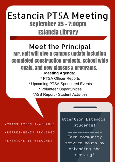 Estancia PTSA meeting on September 25 at 7 p.m. in the Estancia Library.  Meet the principal, Mr. Halt, who will give a campus update including completed construction projectors, schoolwide goals, and new classes and programs.  Meeting agenda includes PTSA officer reports, upcoming PTSA sponsored events, volunteer opportunities, and an ASB report regarding student activities.  Translation available.  Refreshments provided.  Everyone is welcome.  Estancia students can earn community service hours by attending the meeting.