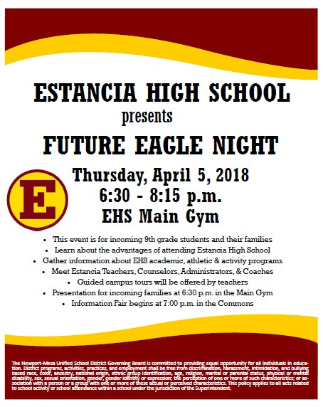 Estancia High School presents Future Eagle Night on Thursday, April 5, 2018 from 6 30-8 15 p.m. in the EHS Main Gym.  This event is for incoming 8th grade students and their families.  Families in attendance will learn about the advantages of attending Estancia High School, gather information about Estancia s academic, athletic and activity programs, meet Estancia teachers, counselors, administrators, and coaches.  Guided campus tours will be offered.